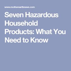 Seven Hazardous Household Products: What You Need to Know
