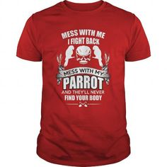 Spiffy pet T shirts...  Mess With ME I Fight Back... Mess With My PARROT & They'll Never Find Your Body
