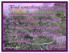 Find something to feel good about and get out of the way, and allow the cells to receive what they've been asking for. That is the key to healing. Nice Quotes, Happy Quotes, Inspiring Quotes, Best Quotes, Everything Is Energy, Love Energy, Positive Words, Positive Quotes, Lyric Quotes