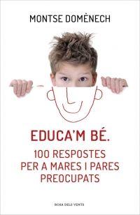 """Educa'm bé. 100 respostes per a mares i pares preocupats de Montse Domènech. Ed. Rosa dels vents. """"Aquest llibre està dirigit a totes les famílies amb nens de qualsevol edat. Tots els pares, tard o d'hora, tenim problemes de convivència amb els nostres fills: conflictes d'horaris, comportaments inesperats, gelosia, desinterès pels estudis o estats de desànim..."""" Feu un tastet a http://www.megustaleer.com/libros/educam-be-100-respostes-per-a-mares-i-pares-preocupats/VT61468/fragmento/"""