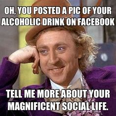 Oh, you posted a pic of your alcoholic drink of Facebook – tell me more about your magnificent social life