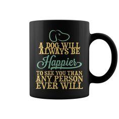 A #Dog Will Always Be Happier To See You Than Any Person Ever Will HOT MUG : coffee mug, papa mug, cool mugs, funny coffee mugs, coffee mug funny, mug gift, #mugs #ideas #gift #mugcoffee #coolmug