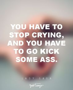 You have to stop crying, and you have to go kick some ass. — Lady Gaga