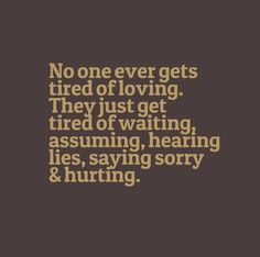 No one ever gets tired of loving. They just ger tired of waiting, assuming, hearing lies, saying sorry and hurting. Cute Quotes, Great Quotes, Words Quotes, Wise Words, Quotes To Live By, Inspirational Quotes, Sayings, Awesome Quotes, Tired Of Love