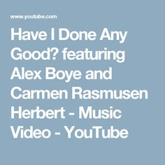 Have I Done Any Good? featuring Alex Boye and Carmen Rasmusen Herbert - Music Video - YouTube