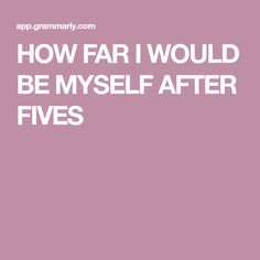 HOW FAR I WOULD BE MYSELF AFTER FIVES Perfect Word, More Words, Super Powers, Grammar, Get Started, I Am Awesome, Social Media, Messages, Writing