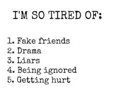 I'm so tired of fake friends, drama, liars, being ignored, getting hurt.