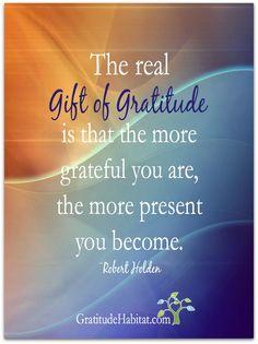 The gift of gratitude is being present.  Sweet!  Visit us at: www.GratitudeHabitat.com #giftofgratitude #gratitude #RobertHolden