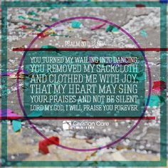 """Psalm 30:11-12 NIV """"You turned my wailing into dancing; you removed my sackcloth and clothed me with joy, that my heart may sing Your praises and not be silent. Lord my God, I will praise you forever."""""""