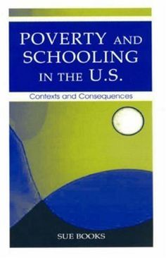 Poverty and Schooling in the U.S.: Contexts and Consequences (Sociocultural, Political, and Historical Studies in Education) by Sue Books. $10.10. Publisher: LEA (January 20, 2009). 187 pages. Author: Sue Books