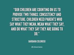 Our children are counting on us to provide two things: consistency and structure. Children need parents who say what they mean, mean what they say, and do what they say they are going to do. - Barbara Coloroso at Lifehack QuotesBarbara Coloroso at http://quotes.lifehack.org/by-author/barbara-coloroso/