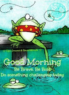 Good morning and be brave frog via Ups, Downs, & Roundabouts at www.facebook.com/UpsDownsRoundabouts