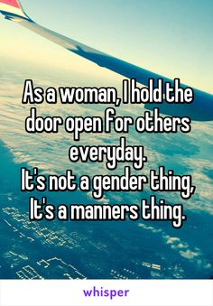 As a woman, I hold the door open for others everyday. It's not a gender thing, It's a manners thing. Me Quotes, Funny Quotes, Whisper Quotes, Whisper Confessions, Whisper App, Faith In Humanity, I Can Relate, Manners, True Stories