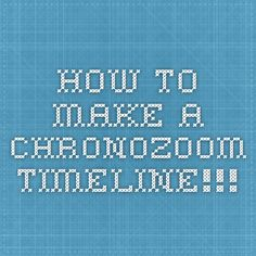 how to make a chronozoom timeline!!!