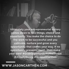 Ultimately your entrepreneurial victory comes down to two things, choice and opportunity. You make the choice to do the work to be successful and you cultivate, nurture and grow every opportunity that comes your way. If no opportunity presents itself...then make your own! #GrabOpportunitybytheThroat #JCDailyQuote #DrJasonCarthen