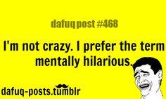 """I'm not crazy! I prefer the term """"mentally hilarious!"""""""