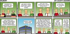 CEO:Revenue is dropping,but don't panic.We have a new strategy that will fix everything.Dilbert:How do you know its good.CEO:I can tell by looking at it.Dilbert:Why don't all failing companies create great new strategies and become profitable?CEO:Good question.Dilbert:Maybe it's because no one can tell a good strategy from bad,but acting like you know the difference gets you a bigger paycheck.CEO:I just need buy-in for the strategy.Wally:If you give me a raise,I can pretend to know it's…