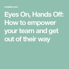 Eyes On, Hands Off: How to empower your team and get out of their way