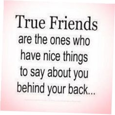 <3 true friends And I'm the knuckel-head that says nice things/stands up for people even though in return they say terrible things about me behind my back, to my face etc...but I am who I am and I'll continue sticking up for them no matter how much gossip they talk......call me an IDGET, I KNOW> lol