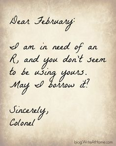 Dear February ... I am in need of an R and you don't seem to be using yours. May I borrow it? Sincerely, Colonel