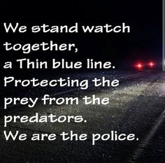 We stand watch together, a thin blue line. Protecting the prey from the predators. We are the police