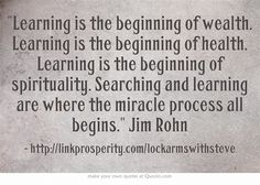 Learning is the beginning of wealth. Learning is the beginning of health. Learning is the beginning of spirituality. Searching and learning are where the miracle process all begins. Jim Rohn
