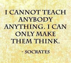"""""""I cannot teach anybody anything.  I can only make them think.""""  Socrates"""