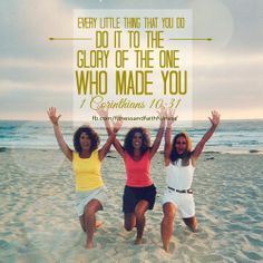 Every LITTLE THING that you DO, do it to the glory of the ONE who MADE you.