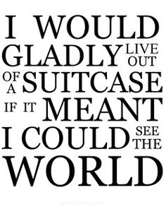 live out of a suitcase if can seee the world