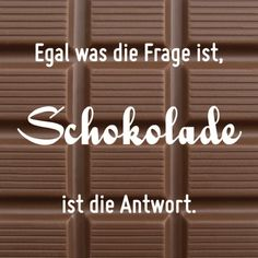 Egal was die Frage ist, Schokolade ist die Antwort :)