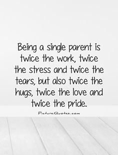 Being a single parent is twice the work, twice the stress and twice the tears, but also twice the hugs, twice the love and twice the pride. Picture Quotes.