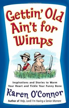 Gettin' Old Ain't for Wimps: Inspirations and Stories to Warm Your Heart and Tickle Your Funny Bone by Karen O'Connor http://www.amazon.com/dp/0736914765/ref=cm_sw_r_pi_dp_Yi0lvb096ECF0