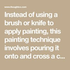 Instead of using a brush or knife to apply painting, this painting technique involves pouring it onto and cross a canvas.