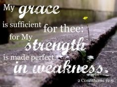 """""""And he said unto me, My grace is sufficient for thee: for my strength is made perfect in weakness. Most gladly therefore will I rather glory in my infirmities, that the power of Christ may rest upon me."""" 2 Corinthians 12:9"""