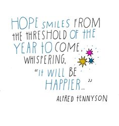 "Hope smiles from the threshold of the year to come, whispering, ""It will be happier…"" Alfred Tennyson"