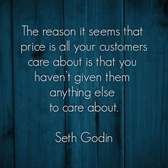 The reason it seems that price is all your customers care about is that you haven't given them anything else to care about. {Seth Godin}