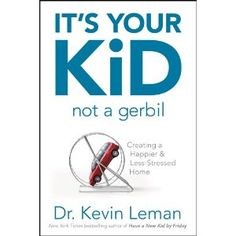 It's Your Kid, Not a Gerbil: Creating a Happier & Less-Stressed Home by Dr. Kevin Leman