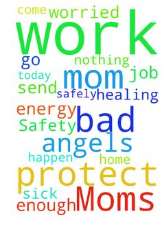 Moms Safety and healing. -  My mom is sick but had to go to work today, I am worried about her.� Pray that God would� send angels to protect her to and from work so that she could come home safely, and that she would have enough energy to do her job, and that nothing bad would happen to her.  Posted at: https://prayerrequest.com/t/aaW #pray #prayer #request #prayerrequest