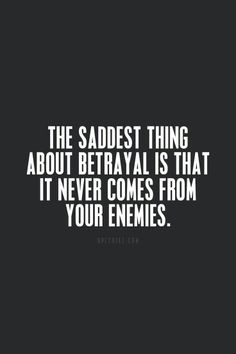 The saddest thing sbout betrsysl is that it never comes from your enemies