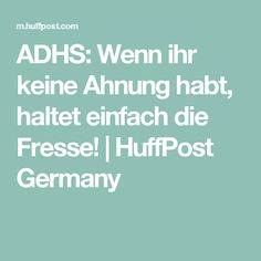 ADHS: Wenn ihr keine Ahnung habt, haltet einfach die Fresse! | HuffPost Germany
