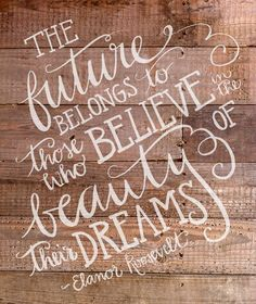 """""""The future belongs to those who believe in the beauty of their dreams."""" - Eleanor Roosevelt"""