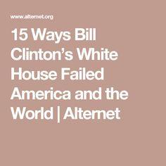 15 Ways Bill Clinton's White House Failed America and the World   Alternet