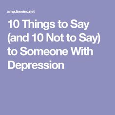 10 Things to Say (and 10 Not to Say) to Someone With Depression