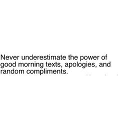never underestimate the power of good morning texts, apologies, and random compliments.