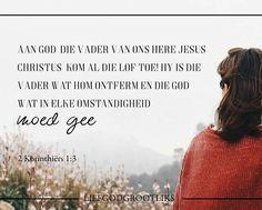2 Korinthiers 1:3-4 Aan God, die Vader van ons Here Jesus Christus, kom al die lof toe! Hy is die Vader wat Hom ontferm en die God wat in elke omstandigheid moed gee. In elke moeilikheid bemoedig Hy ons. Daarom kan ons ook ander bemoedig wat in allerlei moeilikhede verkeer. Ons kan hulle bemoedig met dieselfde bemoediging waarmee God ons bemoedig,   Ons moet ander bemoedig met dieselfde bemoediging waarmee God ek en jou bemoedig. Wie kan jy vandag bemoedig #LiefGodGrootliks. Afrikaans, God, Quotes, Dios, Quotations, Allah, Quote, Shut Up Quotes, The Lord