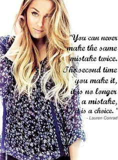 You can never make the same mistake twice.  The second time you make it, it is no longer a mistake, it is a choice. ~ Lauren Conrad