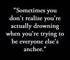 Sometimes you don't realize you're drowning when you're trying to be everyone else's anchor.