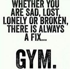 Whether you are sad, lost, lonely or broken, there is always a fix... GYM