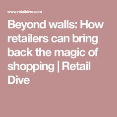 Beyond walls: How retailers can bring back the magic of shopping | Retail Dive