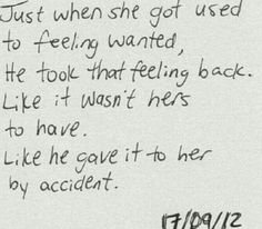 just when she got used to feeling wanted, he took that feeling back. like it wasn't her's to have. like he gave it to her by accident